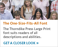 The Thorndike Press Large Print font suits readers of all descriptions and abilities. Get a closer look.