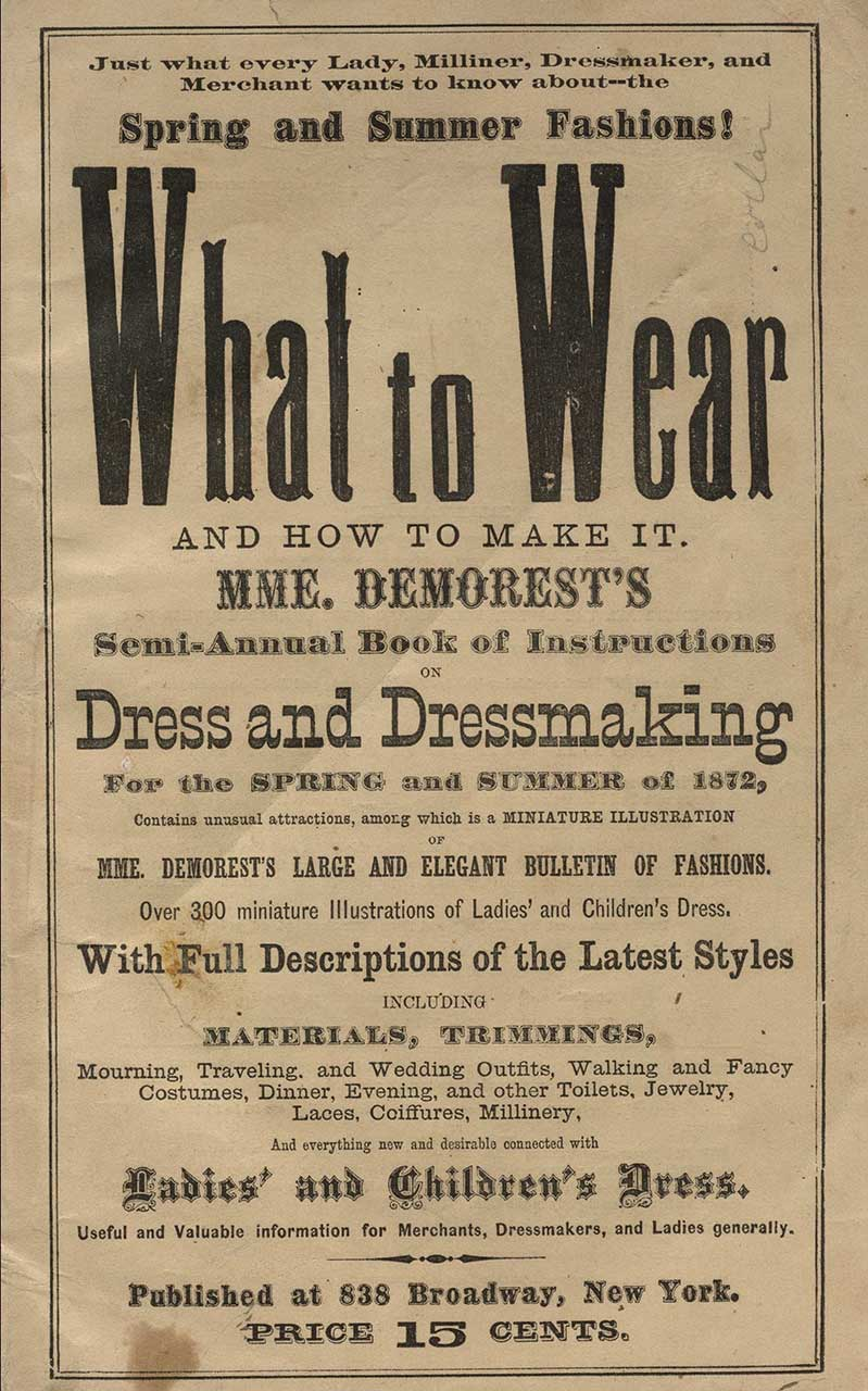 From: Mme. Demorest (Ellen Louise Curtis), Just what every lady, milliner, dressmaker, and merchant wants to know about--the spring and summer fashions! What to wear and how to make it: Mme Demorest's semi-annual book of instructions on dress and dressmaking for the spring and summer of 1872, contains unusual attractions, among which is a miniature illustration of Mme. Demorest's large and elegant bulletin of fashions (1872)